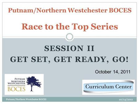 SESSION II GET SET, GET READY, GO! Putnam/Northern Westchester BOCES Race to the Top Series October 14, 2011 10/14/2011 Putnam/Northern Westchester BOCES.
