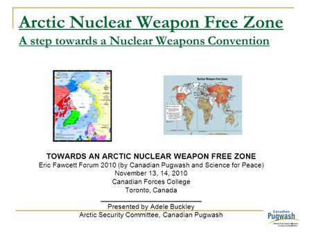 1 Arctic Nuclear Weapon Free Zone A step towards a Nuclear Weapons Convention TOWARDS AN ARCTIC NUCLEAR WEAPON FREE ZONE Eric Fawcett Forum 2010 (by Canadian.