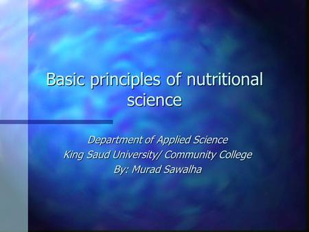 Basic principles of nutritional science Department of Applied Science King Saud University/ Community College By: Murad Sawalha.