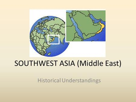 SOUTHWEST ASIA (Middle East) Historical Understandings.