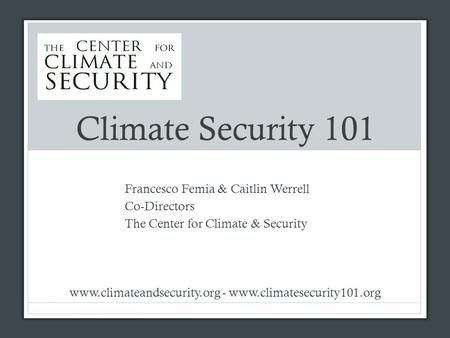 Climate Security 101 Francesco Femia & Caitlin Werrell Co-Directors The Center for Climate & Security www.climateandsecurity.org - www.climatesecurity101.org.