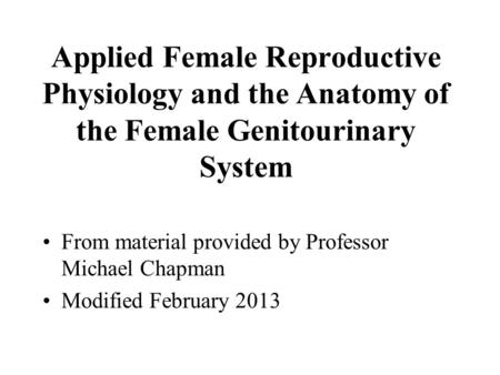 Applied Female Reproductive Physiology and the Anatomy of the Female Genitourinary System From material provided by Professor Michael Chapman Modified.