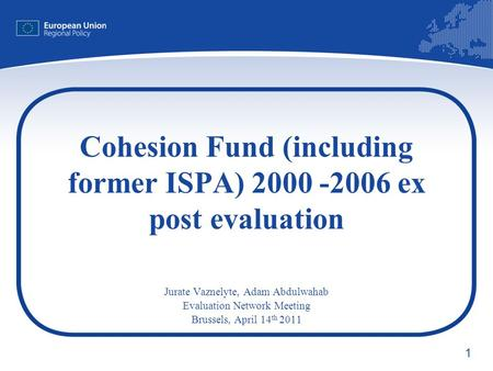 1 Cohesion Fund (including former ISPA) 2000 -2006 ex post evaluation Jurate Vaznelyte, Adam Abdulwahab Evaluation Network Meeting Brussels, April 14 th.