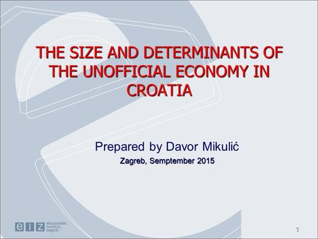 THE SIZE AND DETERMINANTS OF THE UNOFFICIAL ECONOMY IN CROATIA Prepared by Davor Mikulić Zagreb, Semptember 2015 1.