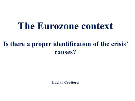 The Eurozone context Is there a proper identification of the crisis' causes? Lucian Croitoru.