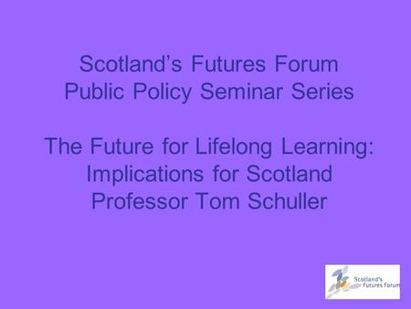 Scotland's Futures Forum Public Policy Seminar Series The Future for Lifelong Learning: Implications for Scotland Professor Tom Schuller.