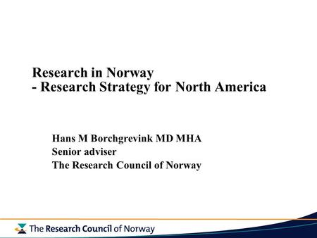 Research in Norway - Research Strategy for North America Hans M Borchgrevink MD MHA Senior adviser The Research Council of Norway.