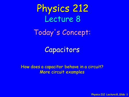 Physics 212 Lecture 8, Slide 1 Physics 212 Lecture 8 Today's Concept: Capacitors How does a capacitor behave in a circuit? More circuit examples.