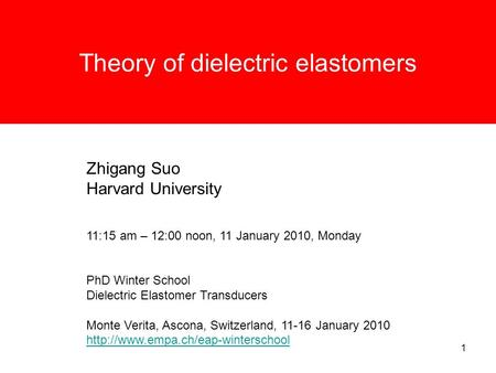 1 Theory of dielectric elastomers Zhigang Suo Harvard University 11:15 am – 12:00 noon, 11 January 2010, Monday PhD Winter School Dielectric Elastomer.