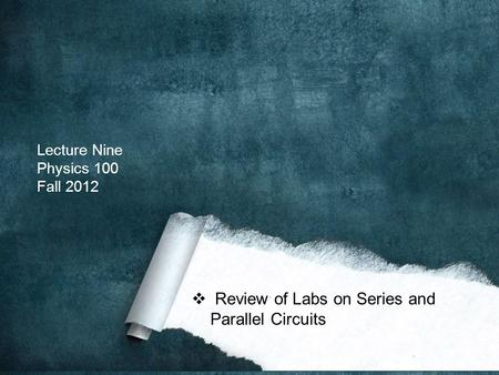 Lecture Nine Physics 100 Fall 2012  Review of Labs on Series and Parallel Circuits.