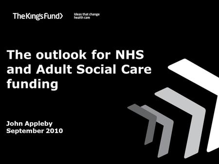 ©The King's Fund 2010 The outlook for NHS and Adult Social Care funding John Appleby September 2010.