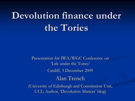 Devolution finance under the Tories Presentation for IWA/WGC Conference on 'Life under the Tories' Cardiff, 3 December 2009 Alan Trench (University of.
