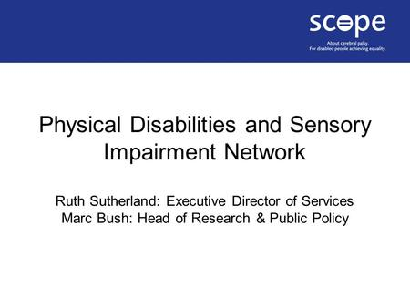 Physical Disabilities and Sensory Impairment Network Ruth Sutherland: Executive Director of Services Marc Bush: Head of Research & Public Policy.