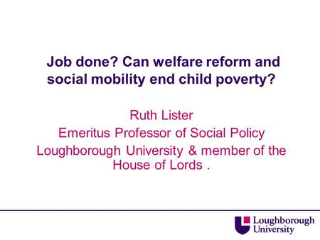 Job done? Can welfare reform and social mobility end child poverty? Ruth Lister Emeritus Professor of Social Policy Loughborough University & member of.