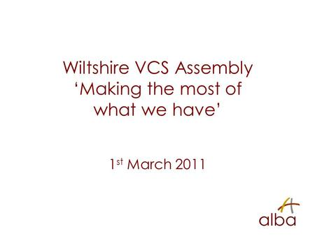 Wiltshire VCS Assembly 'Making the most of what we have' 1 st March 2011.