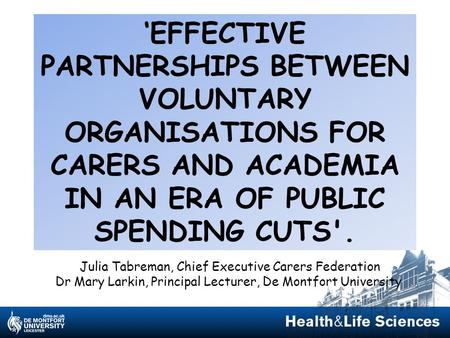 'EFFECTIVE PARTNERSHIPS BETWEEN VOLUNTARY ORGANISATIONS FOR CARERS AND ACADEMIA IN AN ERA OF PUBLIC SPENDING CUTS'. Julia Tabreman, Chief Executive Carers.