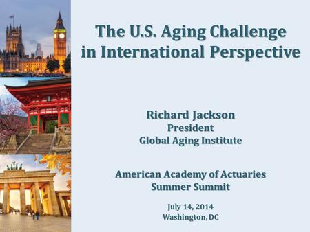 The U.S. Aging Challenge in International Perspective Richard Jackson President Global Aging Institute American Academy of Actuaries Summer Summit July.