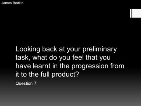 Looking back at your preliminary task, what do you feel that you have learnt in the progression from it to the full product? Question 7 James Bodkin.