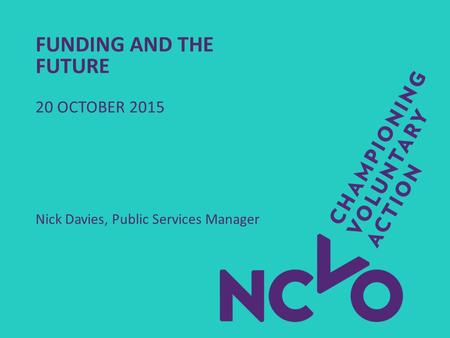 FUNDING AND THE FUTURE 20 OCTOBER 2015 Nick Davies, Public Services Manager.