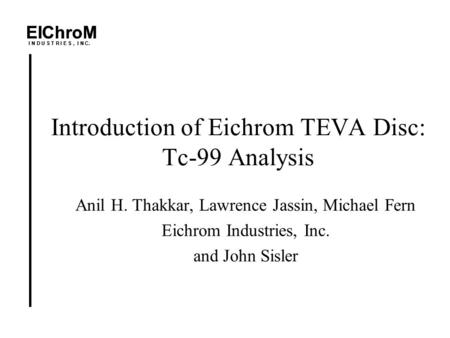 EIChroM I N D U S T R I E S, I N C. Introduction of Eichrom TEVA Disc: Tc-99 Analysis Anil H. Thakkar, Lawrence Jassin, Michael Fern Eichrom Industries,