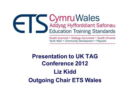 Presentation to UK TAG Conference 2012 Liz Kidd Outgoing Chair ETS Wales.