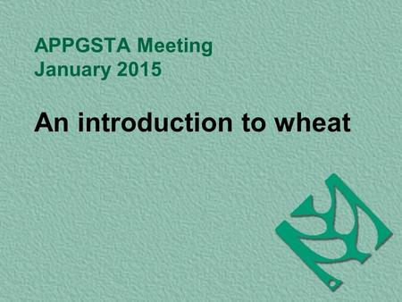 APPGSTA Meeting January 2015 An introduction to wheat.