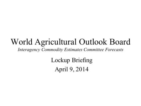 World Agricultural Outlook Board Interagency Commodity Estimates Committee Forecasts Lockup Briefing April 9, 2014.