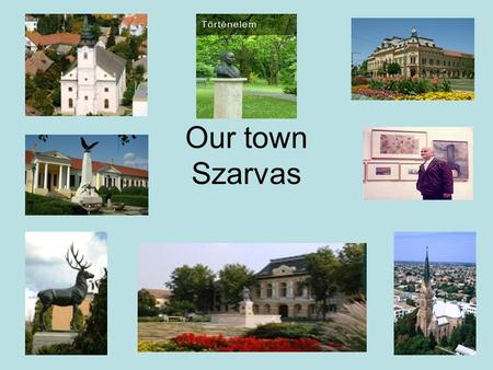 Our town Szarvas. We have got some attractions in our country, and of course not far from our town, too. First of all the Arboretum, which is a botanical.