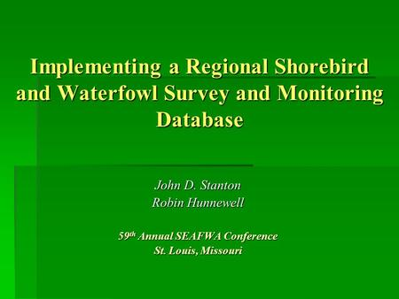 Implementing a Regional Shorebird and Waterfowl Survey and Monitoring Database John D. Stanton Robin Hunnewell 59 th Annual SEAFWA Conference St. Louis,