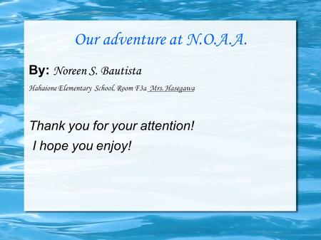 Our adventure at N.O.A.A. By: Noreen S. Bautista Hahaione Elementary School, Room F3a Mrs. Hasegawa Thank you for your attention! I hope you enjoy!
