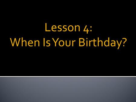Lesson 4: When Is Your Birthday?. Key Expressions:  When is ________?  It's __________.  What we will learn:  Months  Ordinal numbers 1 st -31 st.