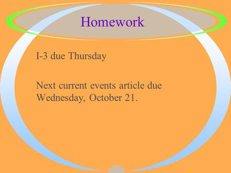 Homework ·I-3 due Thursday ·Next current events article due Wednesday, October 21.