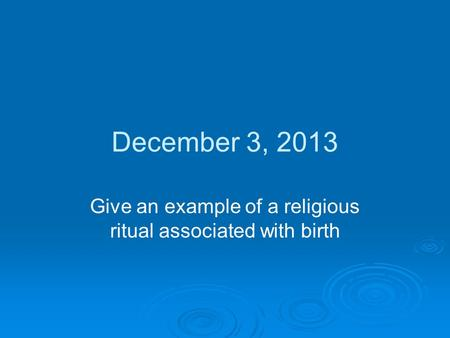 December 3, 2013 Give an example of a religious ritual associated with birth.