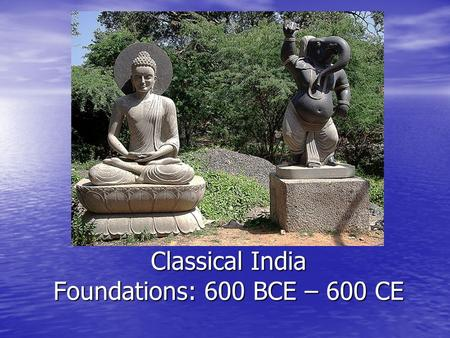 Classical India Foundations: 600 BCE – 600 CE Origins in India.