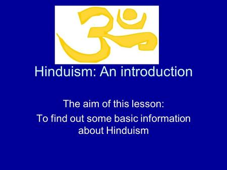 Hinduism: An introduction The aim of this lesson: To find out some basic information about Hinduism.