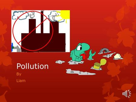 Pollution By Liam Air Pollution  Factories produce smoke, cars release gases, smoking cigarettes also gives off smoke, as well as fires.
