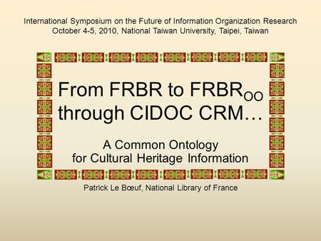 From FRBR to FRBR OO through CIDOC CRM… A Common Ontology for Cultural Heritage Information Patrick Le Bœuf, National Library of France International Symposium.