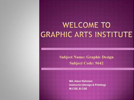 Subject Name: Graphic Design Subject Code: 9642 Md. Ataur Rahman Instructor (Design & Printing) M.CSE, B.CSE.