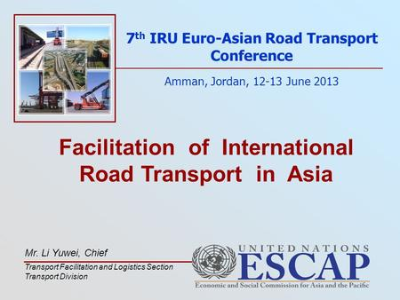 Facilitation of International Road Transport in Asia 7 th IRU Euro-Asian Road Transport Conference Amman, Jordan, 12-13 June 2013 Mr. Li Yuwei, Chief Transport.