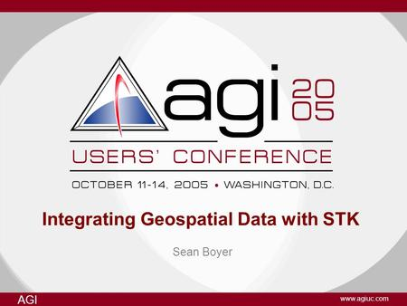 AGI www.agiuc.com Integrating Geospatial Data with STK Sean Boyer.