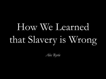 How We Learned that Slavery is Wrong Alec Ryrie.