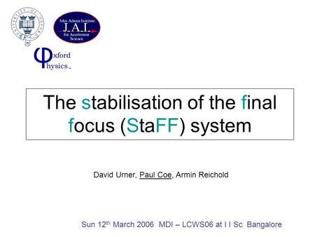 The stabilisation of the final focus (StaFF) system Sun 12 th March 2006 MDI – LCWS06 at I I Sc Bangalore David Urner, Paul Coe, Armin Reichold.