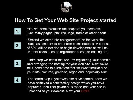 How To Get Your Web Site Project started 1. First we need to outline the scope of your web site; How many pages, pictures, logo, forms or other needs.