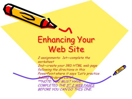 Enhancing Your Web Site 2 assignments: 1st—complete the worksheet 2nd—create your 3RD HTML web page following the directions in this PowerPoint where it.