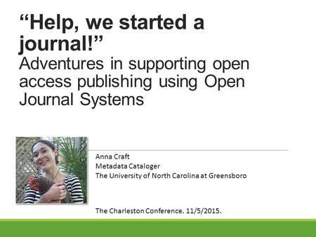 """Help, we started a journal!"" Adventures in supporting open access publishing using Open Journal Systems Anna Craft Metadata Cataloger The University of."