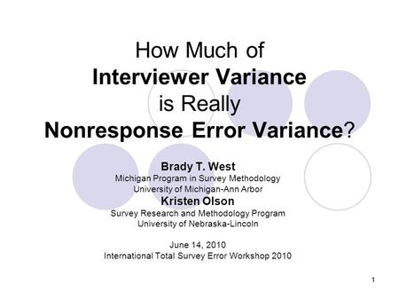 11 How Much of Interviewer Variance is Really Nonresponse Error Variance? Brady T. West Michigan Program in Survey Methodology University of Michigan-Ann.