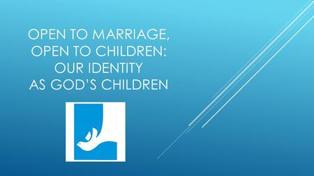 OPEN TO MARRIAGE, OPEN TO CHILDREN: OUR IDENTITY AS GOD'S CHILDREN.