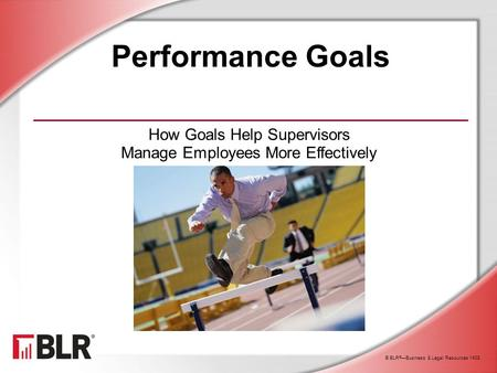 © BLR ® —Business & Legal Resources 1408 Performance Goals How Goals Help Supervisors Manage Employees More Effectively.