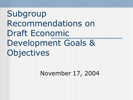 Subgroup Recommendations on Draft Economic Development Goals & Objectives November 17, 2004.