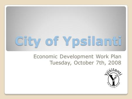 City of Ypsilanti Economic Development Work Plan Tuesday, October 7th, 2008.